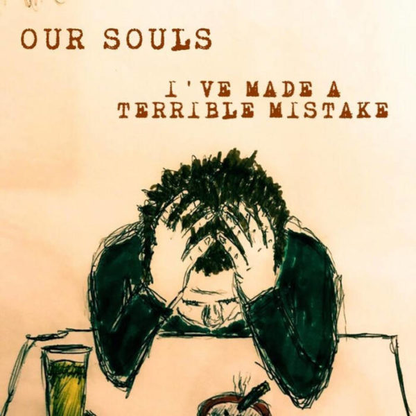 Our Souls - 'I've Made A Terrible Mistake'